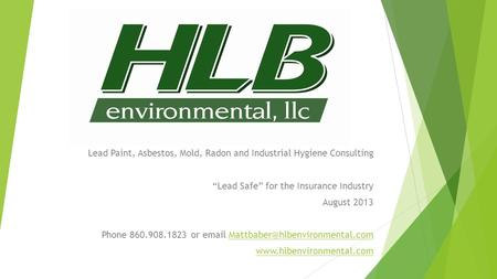 "Lead Paint, Asbestos, Mold, Radon and Industrial Hygiene Consulting ""Lead Safe"" for the Insurance Industry August 2013 Phone 860.908.1823 or"