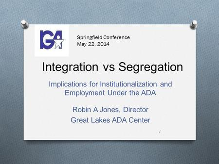 Integration vs Segregation Implications for Institutionalization and Employment Under the ADA 1 Robin A Jones, Director Great Lakes ADA Center Springfield.