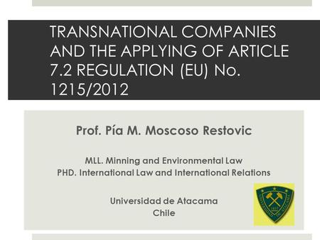 TRANSNATIONAL COMPANIES AND THE APPLYING OF ARTICLE 7.2 REGULATION (EU) No. 1215/2012 Prof. Pía M. Moscoso Restovic MLL. Minning and Environmental Law.