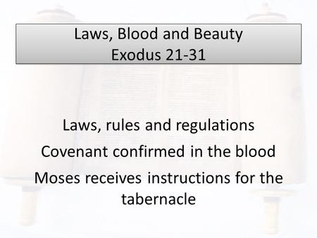Laws, Blood and Beauty Exodus 21-31 Laws, rules and regulations Covenant confirmed in the blood Moses receives instructions for the tabernacle.