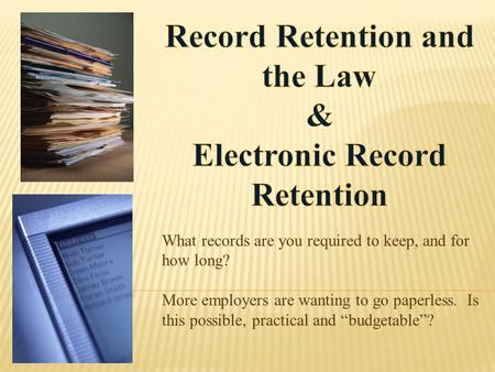 "What records are you required to keep, and for how long? More employers are wanting to go paperless. Is this possible, practical and ""budgetable""?"