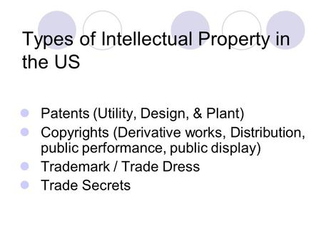 Types of Intellectual Property in the US Patents (Utility, Design, & Plant) Copyrights (Derivative works, Distribution, public performance, public display)