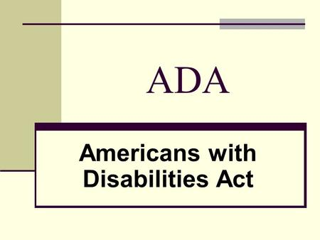 ADA Americans with Disabilities Act. ADA OVERVIEW For an overview of the ADA, just click here to get to the homepage: