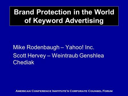 American Conference Institute's Corporate Counsel Forum Brand Protection in the World of Keyword Advertising Mike Rodenbaugh – Yahoo! Inc. Scott Hervey.
