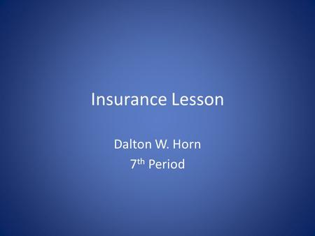 Insurance Lesson Dalton W. Horn 7 th Period. Types of Insurance Health Insurance- The main reason to have it is simple: it can prevent you from facing.