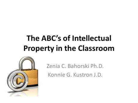 The ABC's of Intellectual Property in the Classroom Zenia C. Bahorski Ph.D. Konnie G. Kustron J.D.