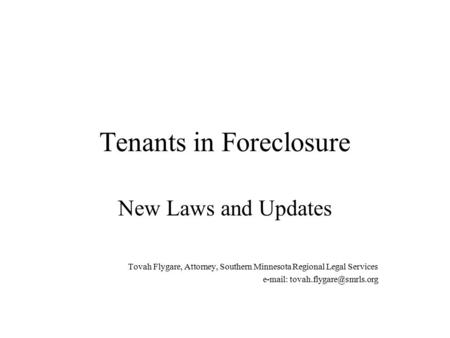 Tenants in Foreclosure New Laws and Updates Tovah Flygare, Attorney, Southern Minnesota Regional Legal Services