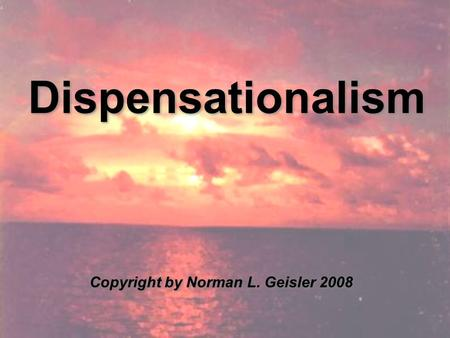Dispensationalism Copyright by Norman L. Geisler 2008.