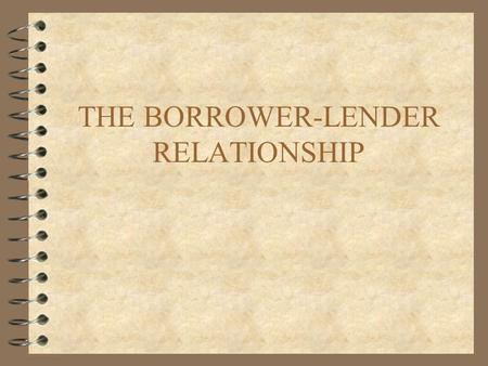 THE BORROWER-LENDER RELATIONSHIP. AGENDA 4 THE RISK SHARING APPROACH 4 COSTLY STATE VERIFICATION 4 INCENTIVES TO REPAY 4 INCOMPLETE CONTRACTS 4 DISCRIMINATING.