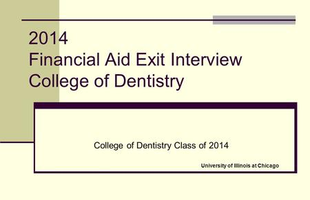 2014 Financial Aid Exit Interview College of Dentistry College of Dentistry Class of 2014 University of Illinois at Chicago.