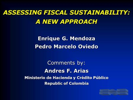 ASSESSING FISCAL SUSTAINABILITY: A NEW APPROACH Enrique G. Mendoza Pedro Marcelo Oviedo Comments by: Andres F. Arias Ministerio de Hacienda y Crédito Público.