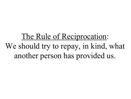 The Rule of Reciprocation: We should try to repay, in kind, what another person has provided us.