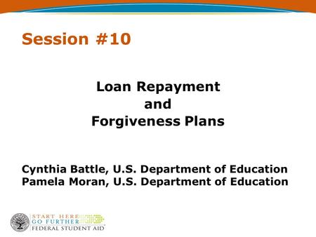 Session #10 Loan Repayment and Forgiveness Plans Cynthia Battle, U.S. Department of Education Pamela Moran, U.S. Department of Education.