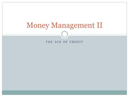 THE 5CS OF CREDIT Money Management II. What We're Doing Today Where lenders get their information What lenders look at before they extend credit: Character.