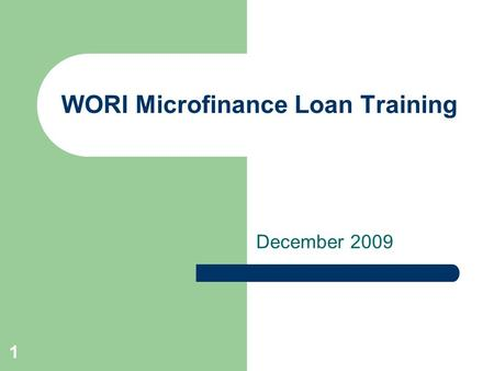1 WORI Microfinance Loan Training December 2009. 2 Introduction Today we will teach you all about the loan process. By the end of the day we want you.