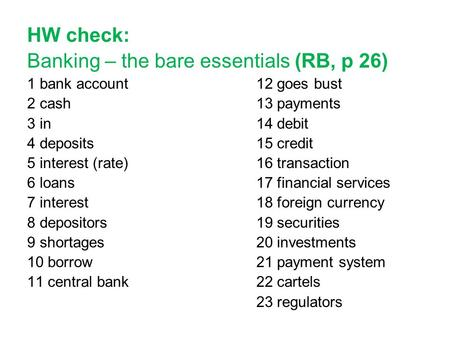 HW check: Banking – the bare essentials (RB, p 26) 1 bank account 12 goes bust 2 cash 13 payments 3 in 14 debit 4 deposits 15 credit 5 interest (rate)