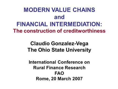 MODERN VALUE CHAINS and FINANCIAL INTERMEDIATION: The construction of creditworthiness Claudio Gonzalez-Vega The Ohio State University International Conference.