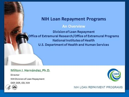 NIH LOAN REPAYMENT PROGRAMS NIH Loan Repayment Programs An Overview Division of Loan Repayment Office of Extramural Research/Office of Extramural Programs.