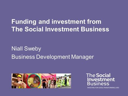 Funding and investment from The Social Investment Business Niall Sweby Business Development Manager.