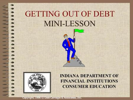 Copyright, 1996 © Dale Carnegie & Associates, Inc. GETTING OUT OF DEBT MINI-LESSON INDIANA DEPARTMENT OF FINANCIAL INSTITUTIONS CONSUMER EDUCATION.