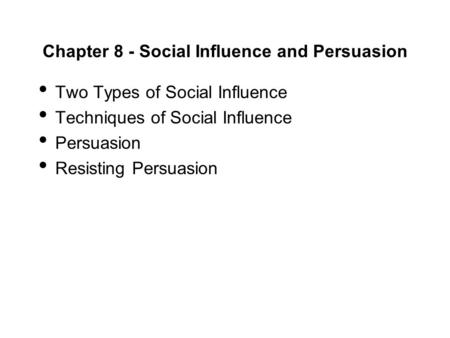 Chapter 8 - Social Influence and Persuasion Two Types of Social Influence Techniques of Social Influence Persuasion Resisting Persuasion.