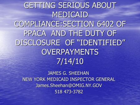"GETTING SERIOUS ABOUT MEDICAID COMPLIANCE:SECTION 6402 OF PPACA AND THE DUTY OF DISCLOSURE OF ""IDENTIFIED"" OVERPAYMENTS 7/14/10 JAMES G. SHEEHAN NEW YORK."