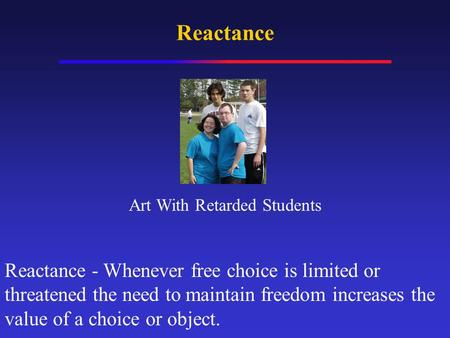 Reactance Reactance - Whenever free choice is limited or threatened the need to maintain freedom increases the value of a choice or object. Art With Retarded.