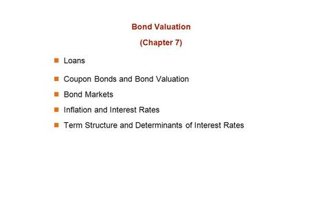Bond Valuation (Chapter 7) Loans Coupon Bonds and Bond Valuation Bond Markets Inflation and Interest Rates Term Structure and Determinants of Interest.