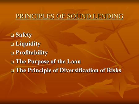 PRINCIPLES OF SOUND LENDING  Safety  Liquidity  Profitability  The Purpose of the Loan  The Principle of Diversification of Risks.