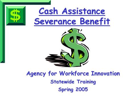 Cash Assistance Severance Benefit Agency for Workforce Innovation Statewide Training Spring 2005.