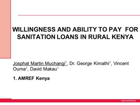 WILLINGNESS AND ABILITY TO PAY FOR SANITATION LOANS IN RURAL KENYA Josphat Martin Muchangi 1, Dr. George Kimathi 1, Vincent Ouma 1, David Makau 1 1. AMREF.