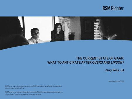 0 THE CURRENT STATE OF GAAR: WHAT TO ANTICIPATE AFTER OVERS AND LIPSON? Jerry Wise, CA Montreal, June 2006 RSM Richter is an independent member firm of.