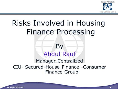 Bank Alfalah The Caring Bank AR > April 14-2nd PPT 1 By Abdul Rauf Manager Centralized CIU- Secured-House Finance -Consumer Finance Group Risks Involved.
