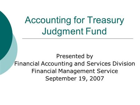 Accounting for Treasury Judgment Fund Presented by Financial Accounting and Services Division Financial Management Service September 19, 2007.