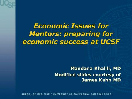 Economic Issues for Mentors: preparing for economic success at UCSF Mandana Khalili, MD Modified slides courtesy of James Kahn MD.