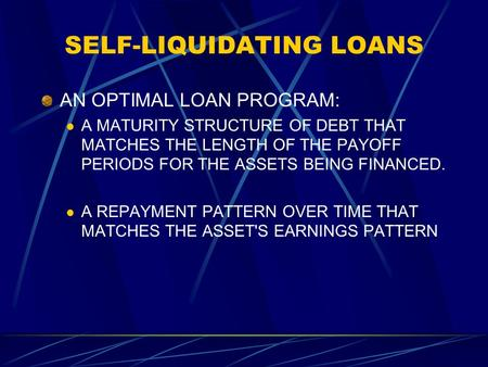 SELF-LIQUIDATING LOANS AN OPTIMAL LOAN PROGRAM: A MATURITY STRUCTURE OF DEBT THAT MATCHES THE LENGTH OF THE PAYOFF PERIODS FOR THE ASSETS BEING FINANCED.