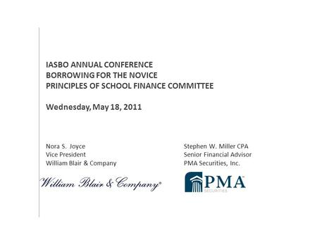 Nora S. Joyce Stephen W. Miller CPA Vice President Senior Financial Advisor William Blair & Company PMA Securities, Inc. IASBO ANNUAL CONFERENCE BORROWING.
