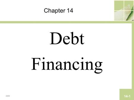 Chapter 14 Debt Financing 2009 14-1. Copyright © 2009 Pearson Prentice Hall. All rights reserved. Chapter 14 Debt Financing.