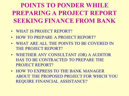 POINTS TO PONDER WHILE PREPARING A PROJECT REPORT SEEKING FINANCE FROM BANK WHAT IS PROJECT REPORT? HOW TO PREPARE A PROJECT REPORT? WHAT ARE ALL THE POINTS.
