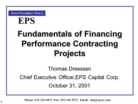 Phone: 215-230-9871 Fax: 215-340-3972   E NERGY P ERFORMANCE S ERVICES EPS Fundamentals of Financing Performance Contracting Projects.