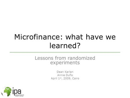 Microfinance: what have we learned? Lessons from randomized experiments Dean Karlan Annie Duflo April 1 st, 2009, Cairo.