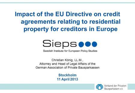 1 Impact of the EU Directive on credit agreements relating to residential property for creditors in Europe Christian König, LL.M., Attorney and Head of.