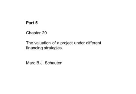 Part 5 Chapter 20 The valuation of a project under different financing strategies. Marc B.J. Schauten.