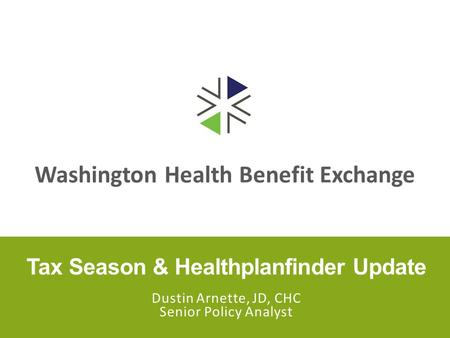 Washington Health Benefit Exchange Tax Season & Healthplanfinder Update Dustin Arnette, JD, CHC Senior Policy Analyst.