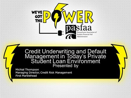 Credit Underwriting and Default Management in Today's Private Student Loan Environment Presented by Michial Thompson Managing Director, Credit Risk Management.