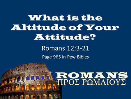 What is the Altitude of Your Attitude? Romans 12:3-21 Page 965 in Pew Bibles.