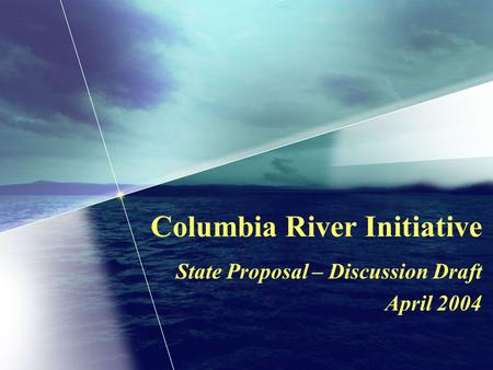 Columbia River Initiative State Proposal – Discussion Draft April 2004.