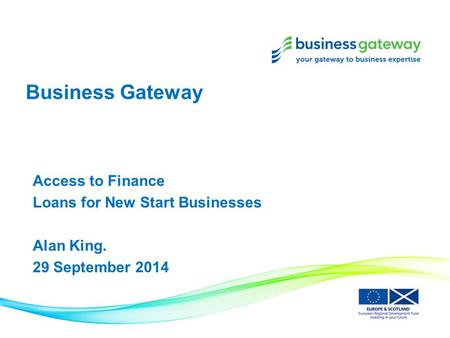 Business Gateway Access to Finance Loans for New Start Businesses Alan King. 29 September 2014.