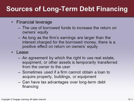 Copyright © Cengage Learning. All rights reserved Sources of Long-Term Debt Financing Financial leverage –The use of borrowed funds to increase the return.