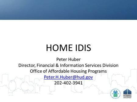 HOME IDIS Peter Huber Director, Financial & Information Services Division Office of Affordable Housing Programs 202-402-3941.